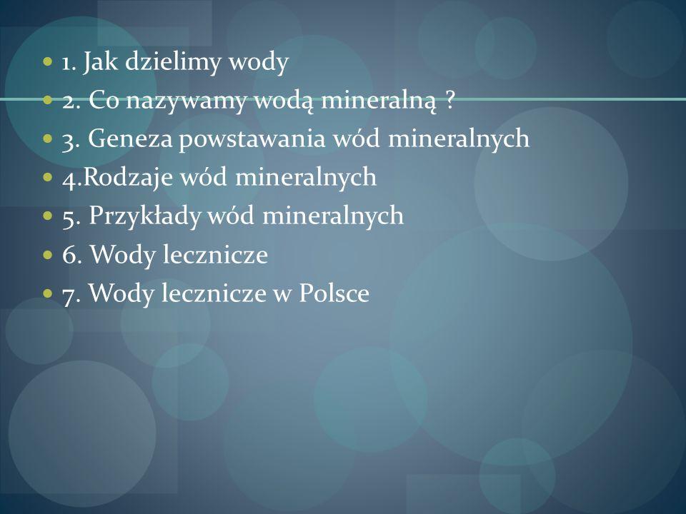 1. Jak dzielimy wody 2. Co nazywamy wodą mineralną ? 3. Geneza powstawania wód mineralnych 4.Rodzaje wód mineralnych 5. Przykłady wód mineralnych 6. W