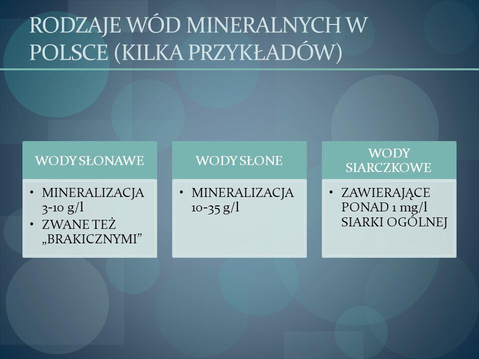 RODZAJE WÓD MINERALNYCH W POLSCE (KILKA PRZYKŁADÓW) WODY SŁONAWE MINERALIZACJA 3-10 g/l ZWANE TEŻ BRAKICZNYMI WODY SŁONE MINERALIZACJA 10-35 g/l WODY