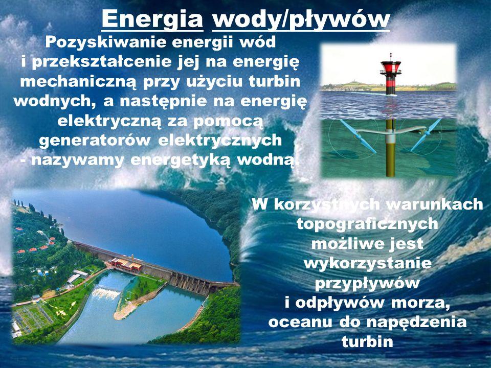 Energia wody/pływów W korzystnych warunkach topograficznych możliwe jest wykorzystanie przypływów i odpływów morza, oceanu do napędzenia turbin Pozysk