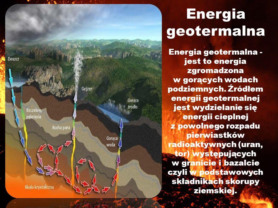 Energia geotermalna Energia geotermalna - jest to energia zgromadzona w gorących wodach podziemnych. Źródłem energii geotermalnej jest wydzielanie się