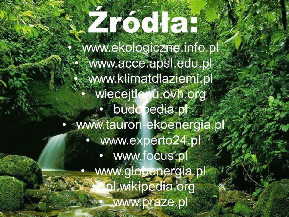 Źródła: www.ekologiczne.info.pl www.acce.apsl.edu.pl www.klimatdlaziemi.pl wiecejtlenu.ovh.org budopedia.pl www.tauron-ekoenergia.pl www.experto24.pl