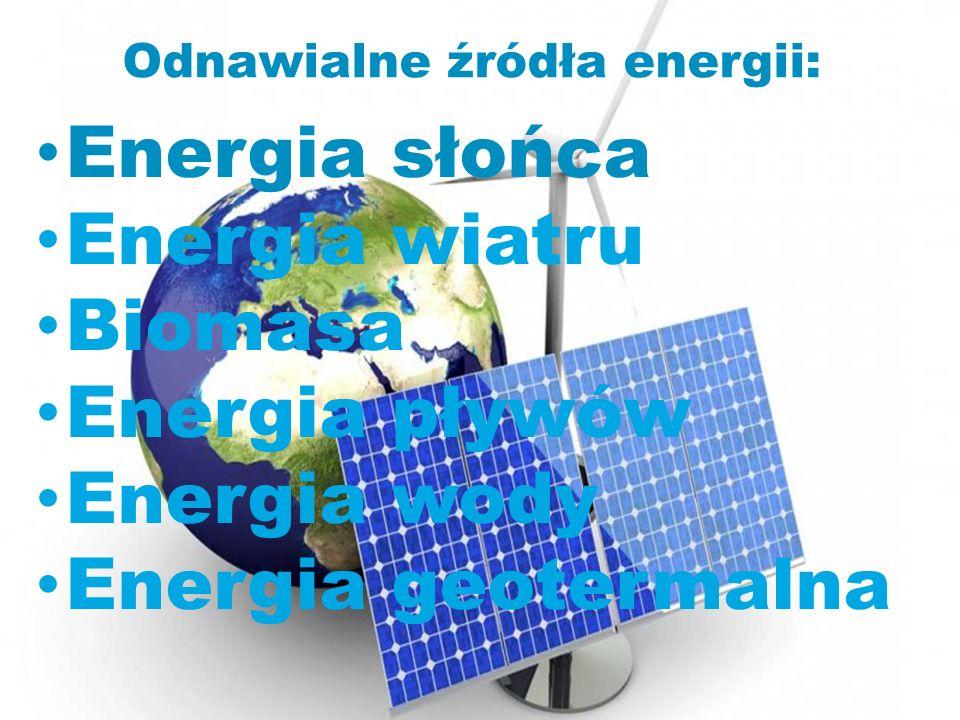 Odnawialne źródła energii: Energia słońca Energia wiatru Biomasa Energia pływów Energia wody Energia geotermalna