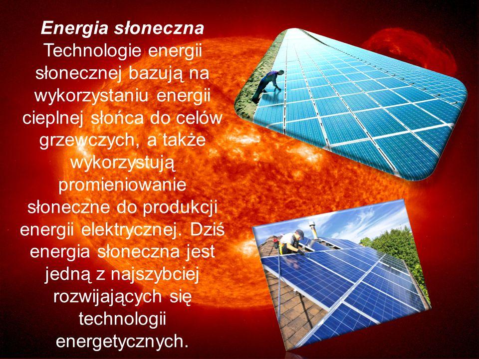 Energia słoneczna Technologie energii słonecznej bazują na wykorzystaniu energii cieplnej słońca do celów grzewczych, a także wykorzystują promieniowa