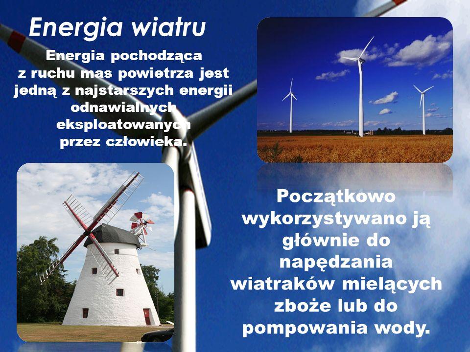 Energia wiatru Początkowo wykorzystywano ją głównie do napędzania wiatraków mielących zboże lub do pompowania wody. Energia pochodząca z ruchu mas pow