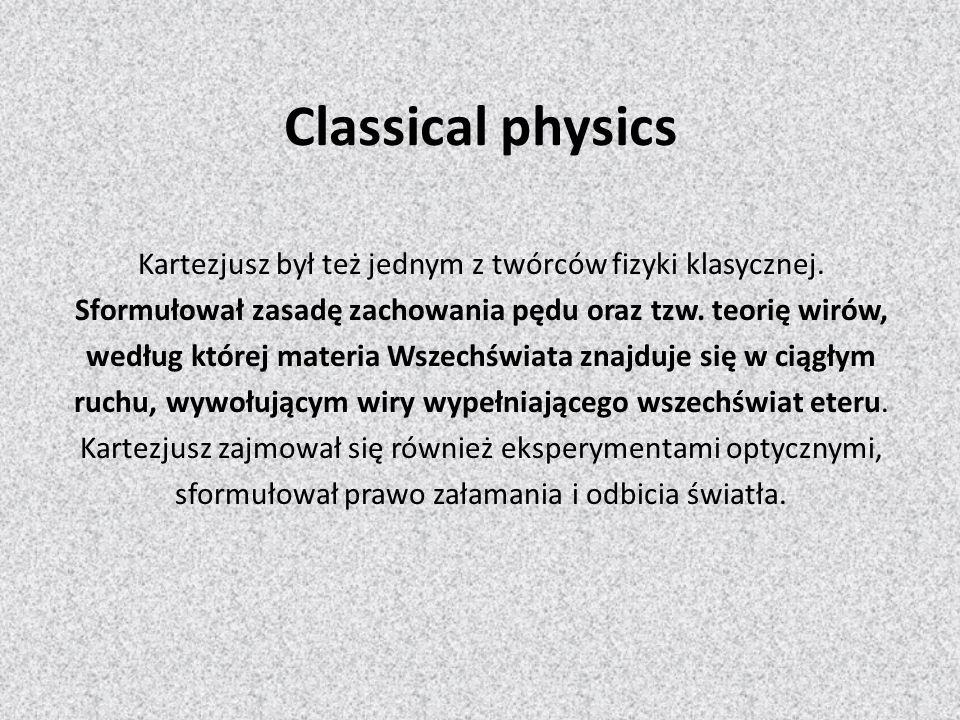 Classical physics Kartezjusz był też jednym z twórców fizyki klasycznej. Sformułował zasadę zachowania pędu oraz tzw. teorię wirów, według której mate