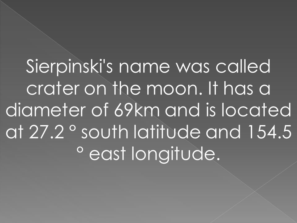 Sierpinski's name was called crater on the moon. It has a diameter of 69km and is located at 27.2 ° south latitude and 154.5 ° east longitude.
