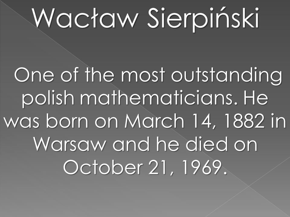 Wacław Sierpiński One of the most outstanding polish mathematicians. He was born on March 14, 1882 in Warsaw and he died on October 21, 1969. One of t