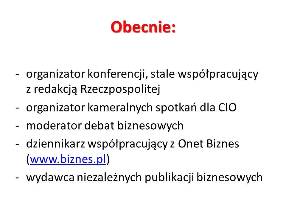 Obecnie: -organizator konferencji, stale współpracujący z redakcją Rzeczpospolitej -organizator kameralnych spotkań dla CIO -moderator debat biznesowych -dziennikarz współpracujący z Onet Biznes (www.biznes.pl)www.biznes.pl -wydawca niezależnych publikacji biznesowych