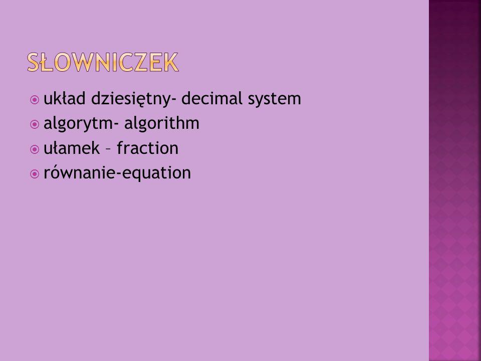 układ dziesiętny- decimal system algorytm- algorithm ułamek – fraction równanie-equation
