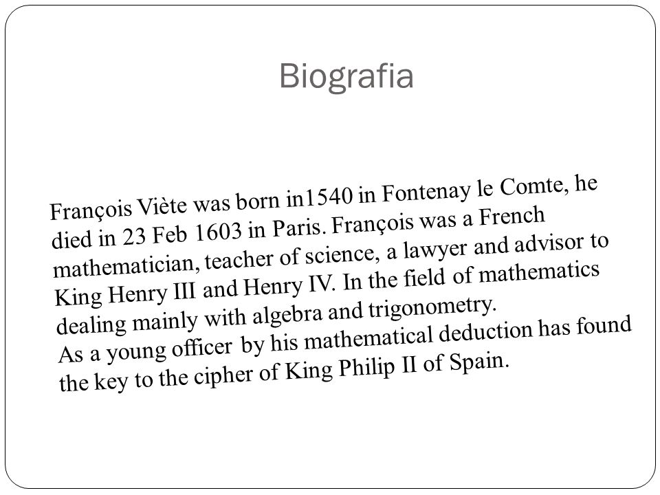 Biografia François Viète was born in1540 in Fontenay le Comte, he died in 23 Feb 1603 in Paris. François was a French mathematician, teacher of scienc