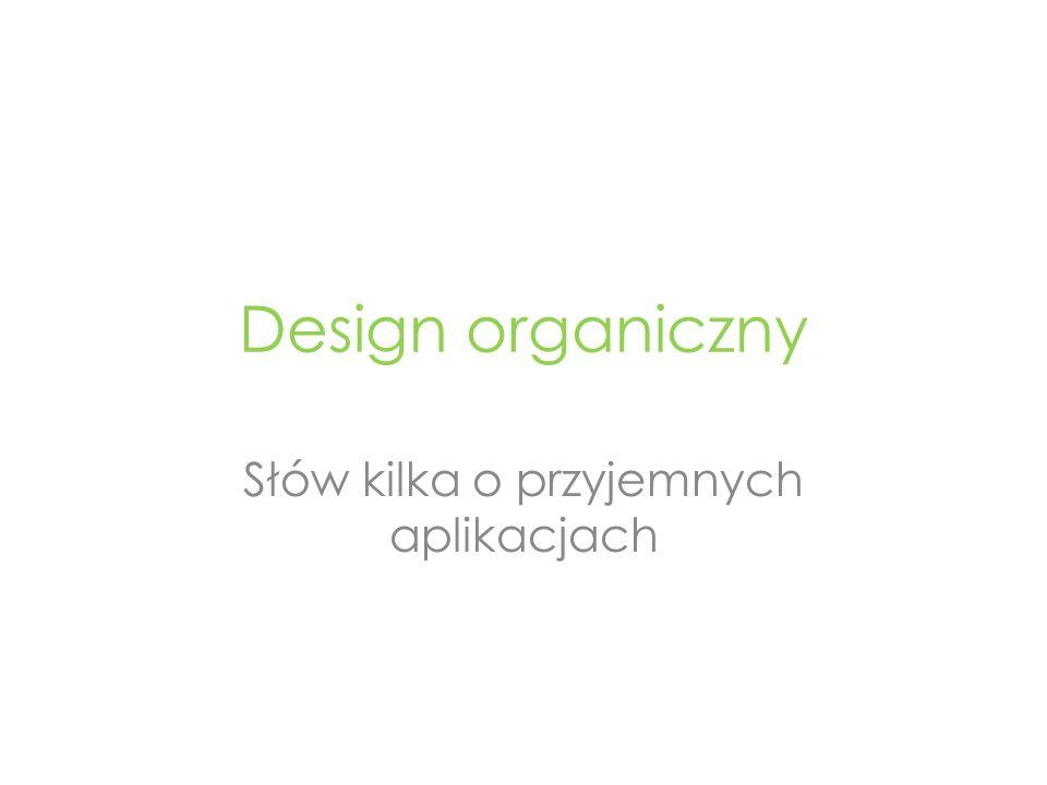 Design organiczny Słów kilka o przyjemnych aplikacjach
