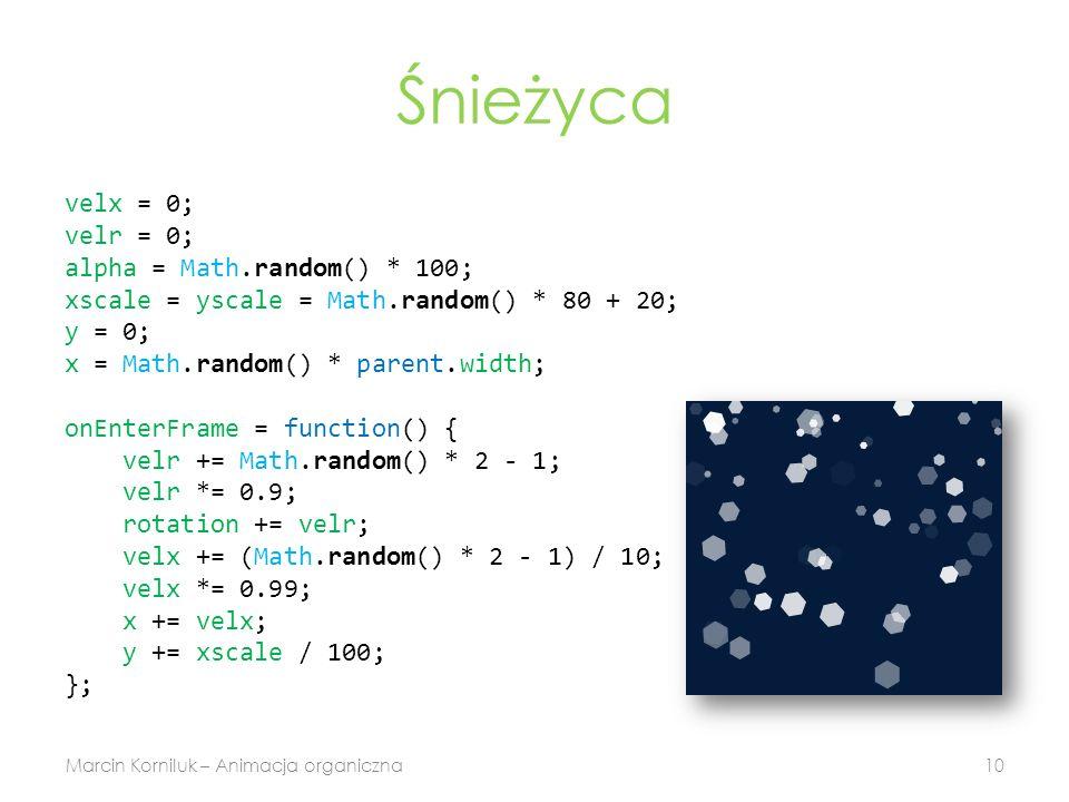 Śnieżyca velx = 0; velr = 0; alpha = Math.random() * 100; xscale = yscale = Math.random() * 80 + 20; y = 0; x = Math.random() * parent.width; onEnterFrame = function() { velr += Math.random() * 2 - 1; velr *= 0.9; rotation += velr; velx += (Math.random() * 2 - 1) / 10; velx *= 0.99; x += velx; y += xscale / 100; }; Marcin Korniluk – Animacja organiczna10