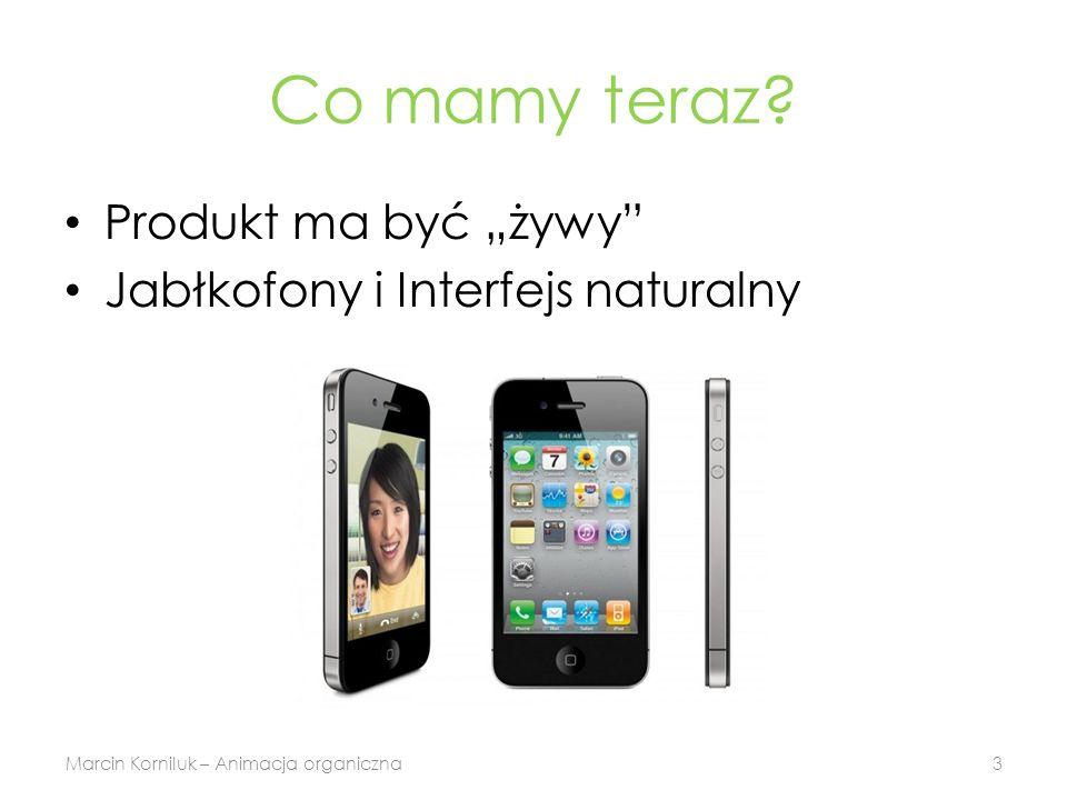 Co mamy teraz? Produkt ma być żywy Jabłkofony i Interfejs naturalny Marcin Korniluk – Animacja organiczna3