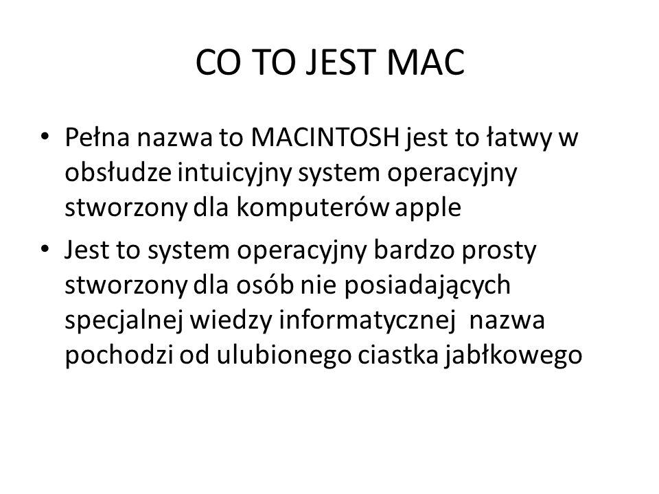 CO TO JEST MAC Pełna nazwa to MACINTOSH jest to łatwy w obsłudze intuicyjny system operacyjny stworzony dla komputerów apple Jest to system operacyjny bardzo prosty stworzony dla osób nie posiadających specjalnej wiedzy informatycznej nazwa pochodzi od ulubionego ciastka jabłkowego