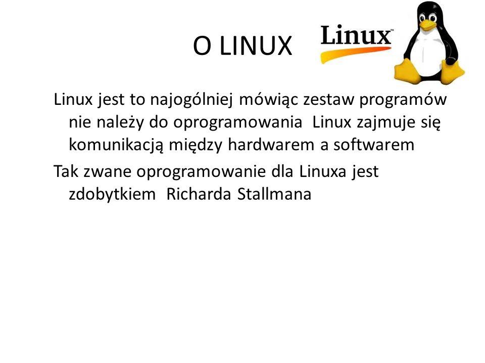 O LINUX Linux jest to najogólniej mówiąc zestaw programów nie należy do oprogramowania Linux zajmuje się komunikacją między hardwarem a softwarem Tak zwane oprogramowanie dla Linuxa jest zdobytkiem Richarda Stallmana