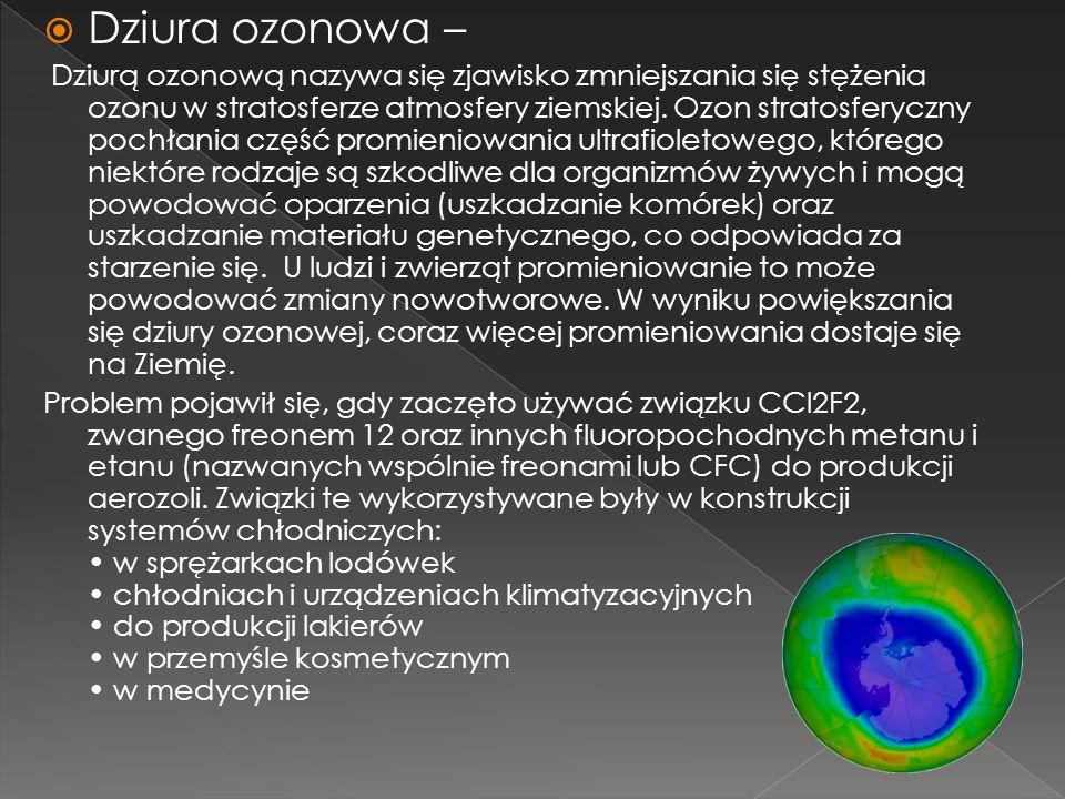Dziura ozonowa – Dziurą ozonową nazywa się zjawisko zmniejszania się stężenia ozonu w stratosferze atmosfery ziemskiej. Ozon stratosferyczny pochłania