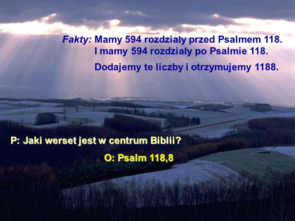 Fakty: Mamy 594 rozdzia ł y przed Psalmem 118. I mamy 594 rozdzia ł y po Psalmie 118. Dodajemy te liczby i otrzymujemy 1188. P: Jaki werset jest w cen