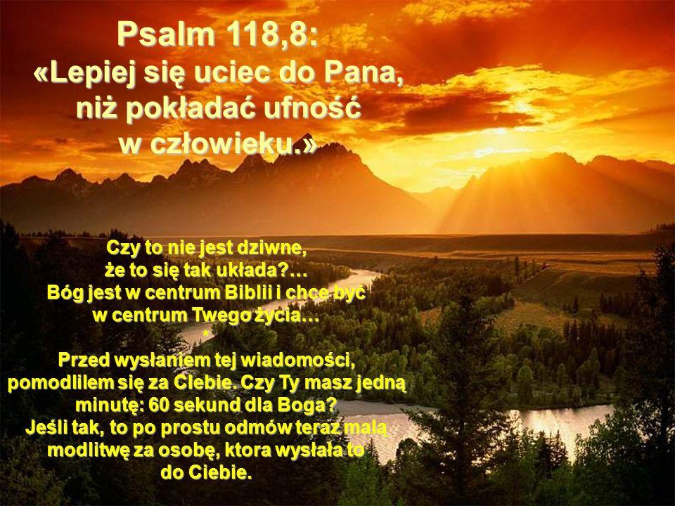 Psalm 118,8: «Lepiej się uciec do Pana, niż pokładać ufność w człowieku.» Czy to nie jest dziwne, że to się tak układa?… Bóg jest w centrum Biblii i c