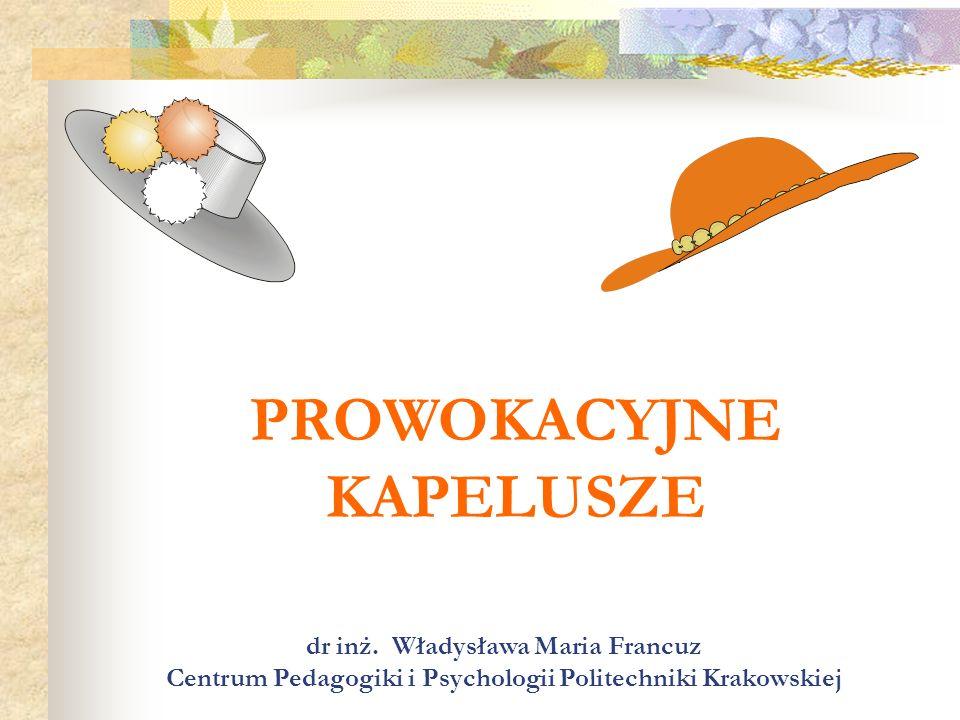 PROWOKACYJNE KAPELUSZE dr inż. Władysława Maria Francuz Centrum Pedagogiki i Psychologii Politechniki Krakowskiej