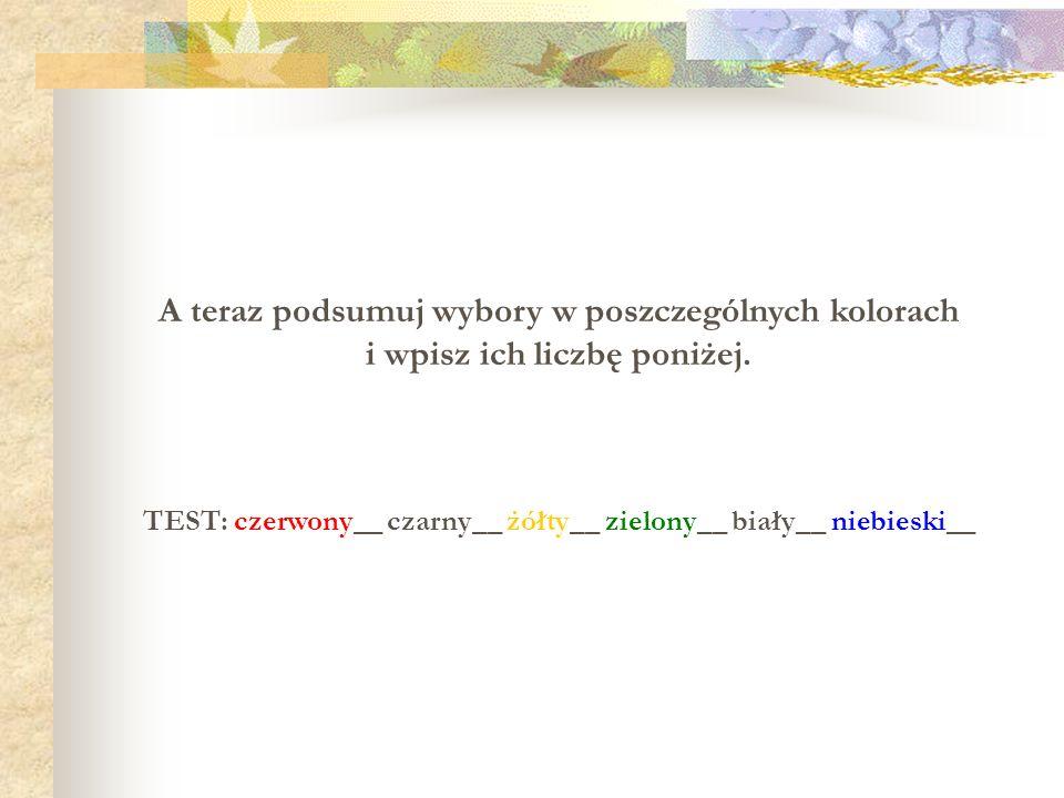 A teraz podsumuj wybory w poszczególnych kolorach i wpisz ich liczbę poniżej. TEST: czerwony__ czarny__ żółty__ zielony__ biały__ niebieski__