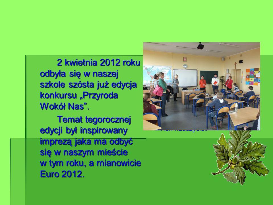 2 kwietnia 2012 roku odbyła się w naszej szkole szósta już edycja konkursu Przyroda Wokół Nas. Temat tegorocznej edycji był inspirowany imprezą jaka m