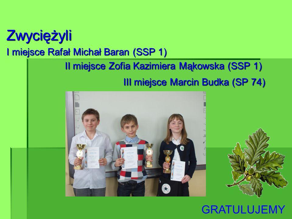 Zwyciężyli I miejsce Rafał Michał Baran (SSP 1) II miejsce Zofia Kazimiera Mąkowska (SSP 1) III miejsce Marcin Budka (SP 74) GRATULUJEMY