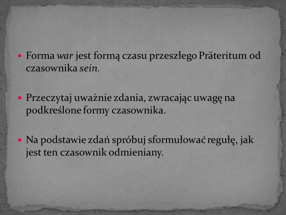 Forma war jest formą czasu przeszłego Präteritum od czasownika sein. Przeczytaj uważnie zdania, zwracając uwagę na podkreślone formy czasownika. Na po