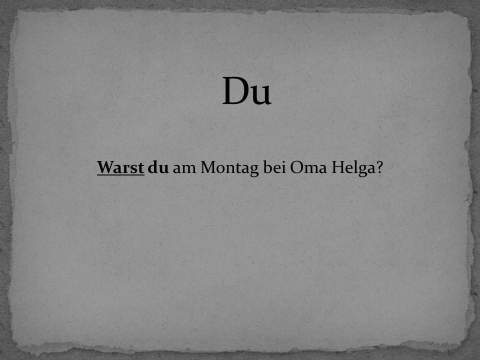 Warst du am Montag bei Oma Helga?
