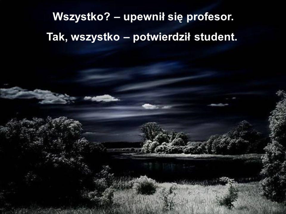 Wszystko? – upewnił się profesor. Tak, wszystko – potwierdził student.