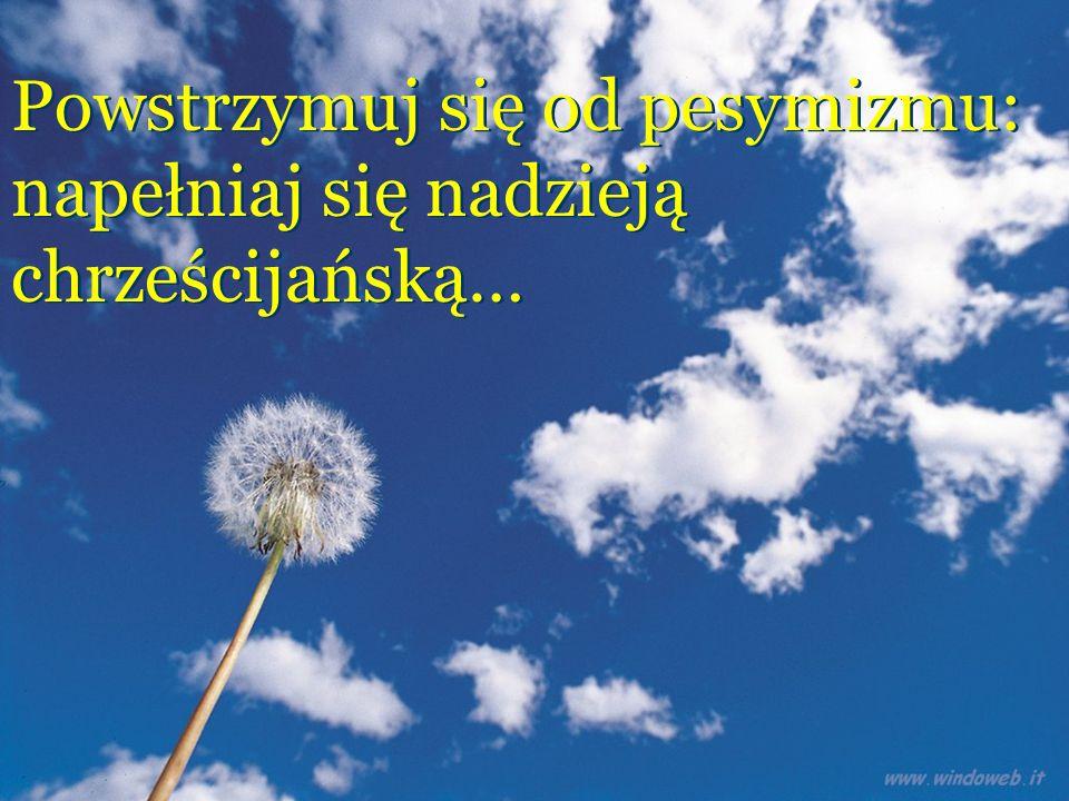 Powstrzymuj się od pesymizmu: napełniaj się nadzieją chrześcijańską… Powstrzymuj się od pesymizmu: napełniaj się nadzieją chrześcijańską…
