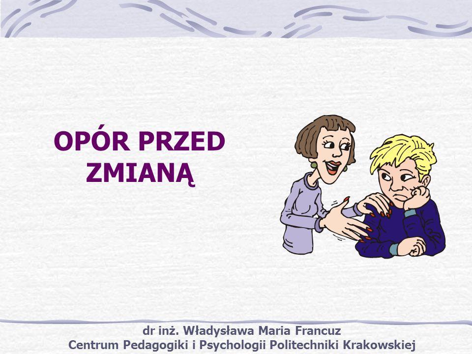 dr inż. Władysława Maria Francuz Centrum Pedagogiki i Psychologii Politechniki Krakowskiej OPÓR PRZED ZMIANĄ