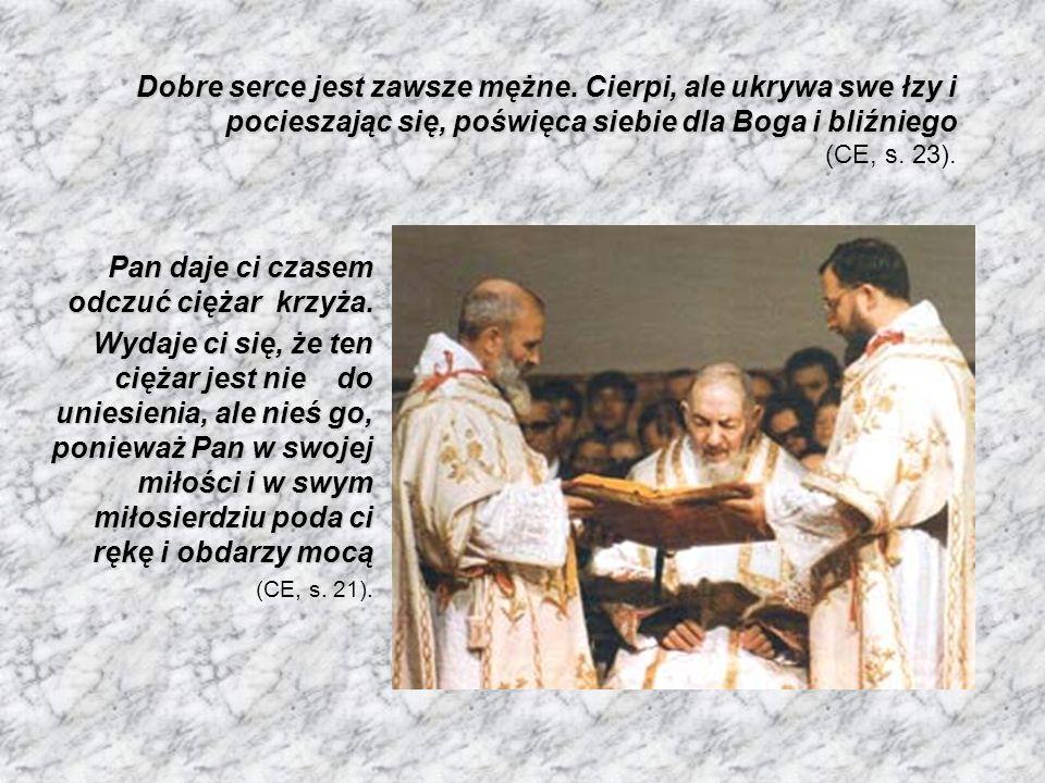 Nie bój się przeciwności, ponieważ kładą one duszę u stóp krzyża, a krzyż umieszcza ją u bram nieba, gdzie znajduje Tego, który jest zwycięzcą śmierci, i wprowadza ją do wiecznej radości Nie bój się przeciwności, ponieważ kładą one duszę u stóp krzyża, a krzyż umieszcza ją u bram nieba, gdzie znajduje Tego, który jest zwycięzcą śmierci, i wprowadza ją do wiecznej radości (ASN, s.
