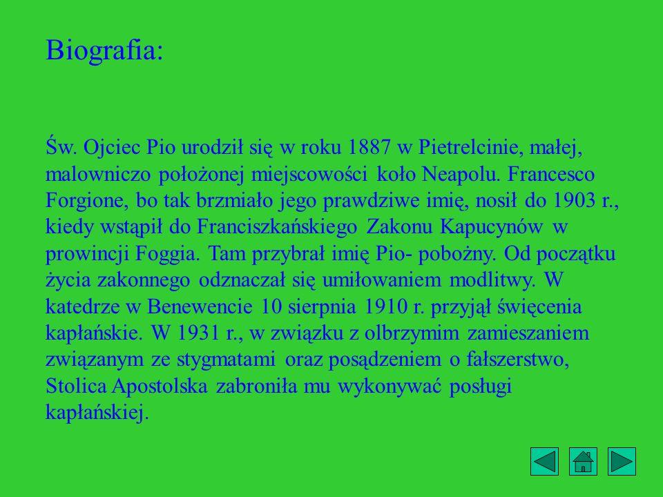 Biografia: Św. Ojciec Pio urodził się w roku 1887 w Pietrelcinie, małej, malowniczo położonej miejscowości koło Neapolu. Francesco Forgione, bo tak br