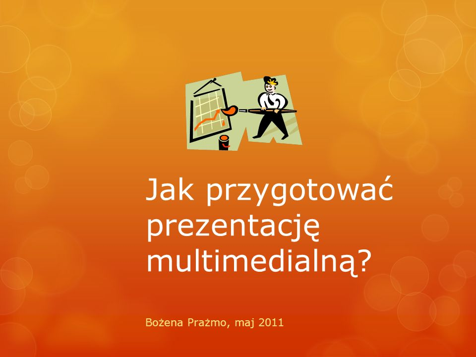 Jak przygotować prezentację multimedialną? Bożena Prażmo, maj 2011
