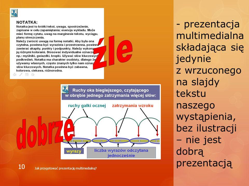 - prezentacja multimedialna składająca się jedynie z wrzuconego na slajdy tekstu naszego wystąpienia, bez ilustracji – nie jest dobrą prezentacją Jak