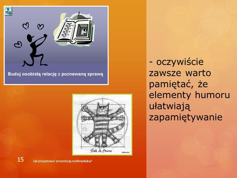 - oczywiście zawsze warto pamiętać, że elementy humoru ułatwiają zapamiętywanie Jak przygotować prezentację multimedialną? 15