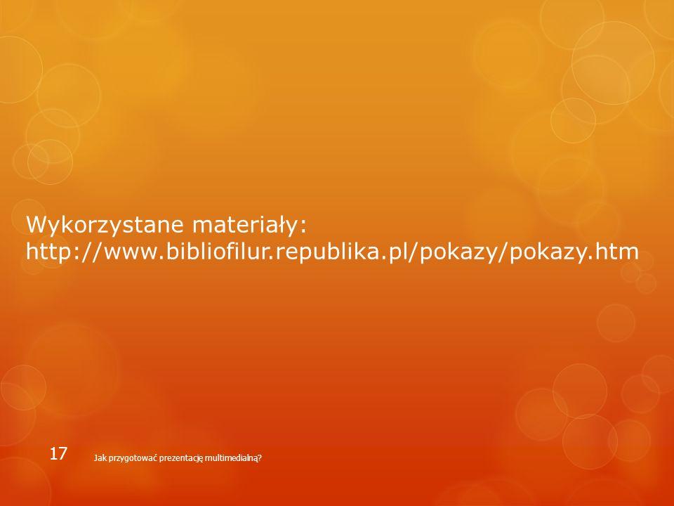 Wykorzystane materiały: http://www.bibliofilur.republika.pl/pokazy/pokazy.htm Jak przygotować prezentację multimedialną? 17