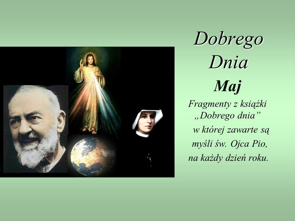 Dobrego Dnia Maj Fragmenty z książki Dobrego dnia w której zawarte są myśli św. Ojca Pio, na każdy dzień roku.