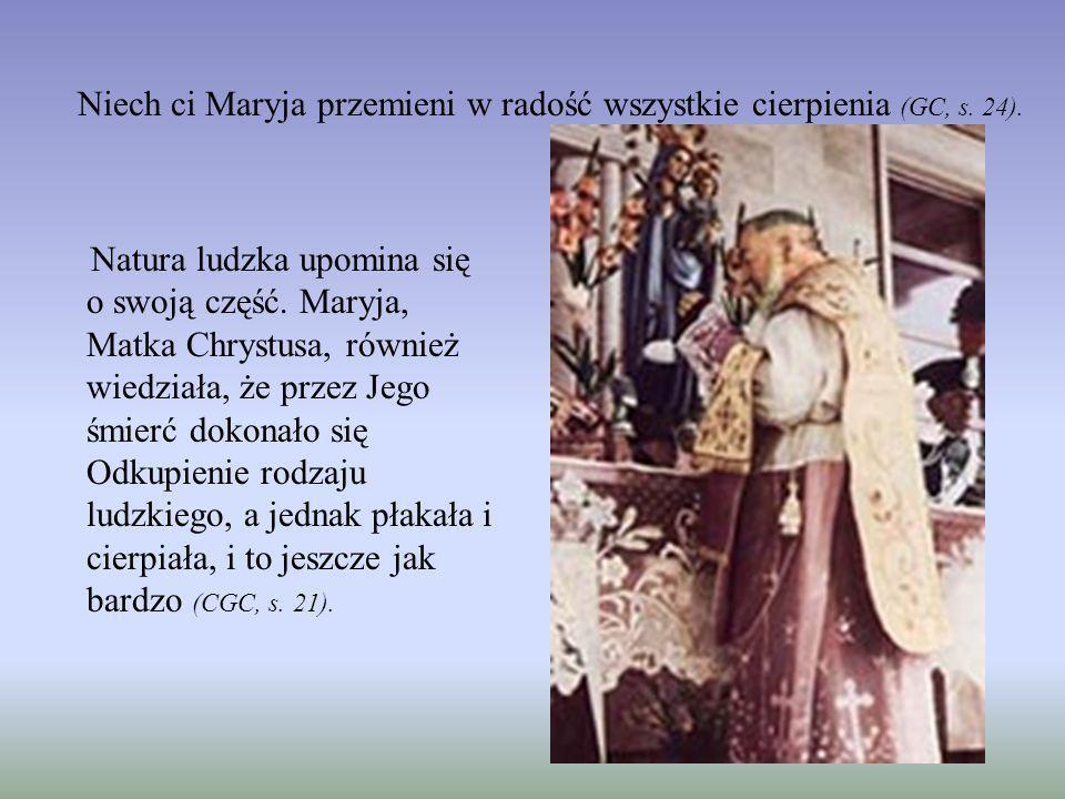 Niech ci Maryja przemieni w radość wszystkie cierpienia (GC, s. 24). Natura ludzka upomina się o swoją część. Maryja, Matka Chrystusa, również wiedzia