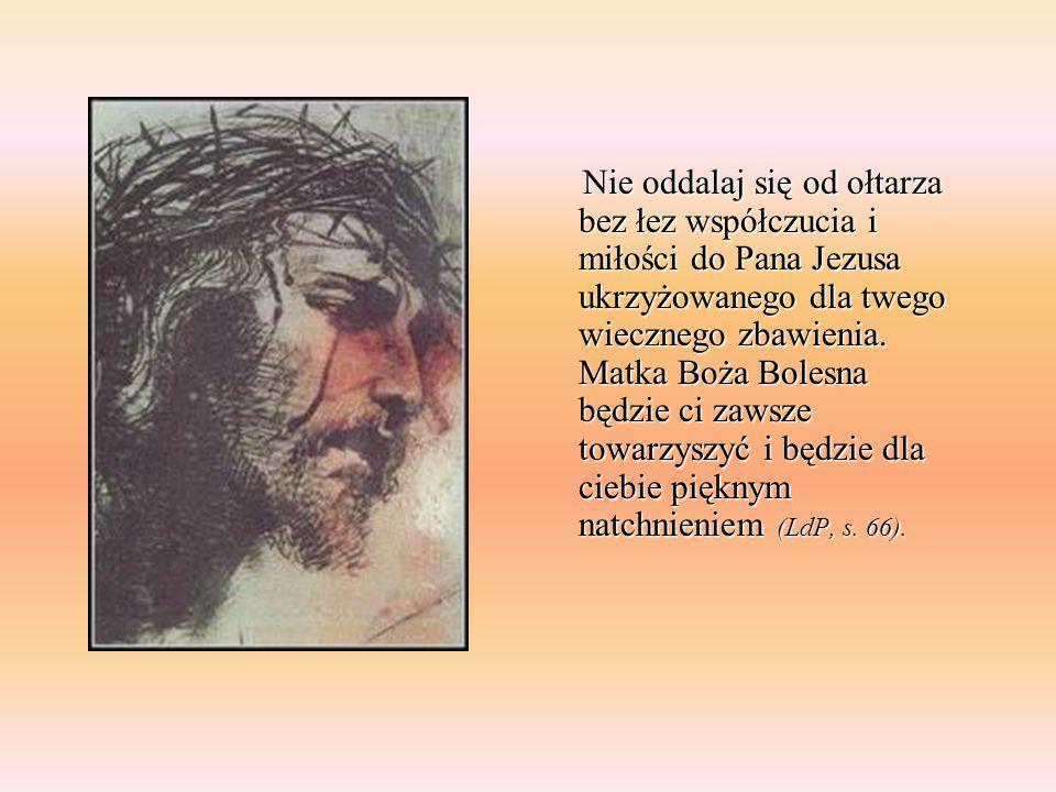 Nie oddalaj się od ołtarza bez łez współczucia i miłości do Pana Jezusa ukrzyżowanego dla twego wiecznego zbawienia. Matka Boża Bolesna będzie ci zaws