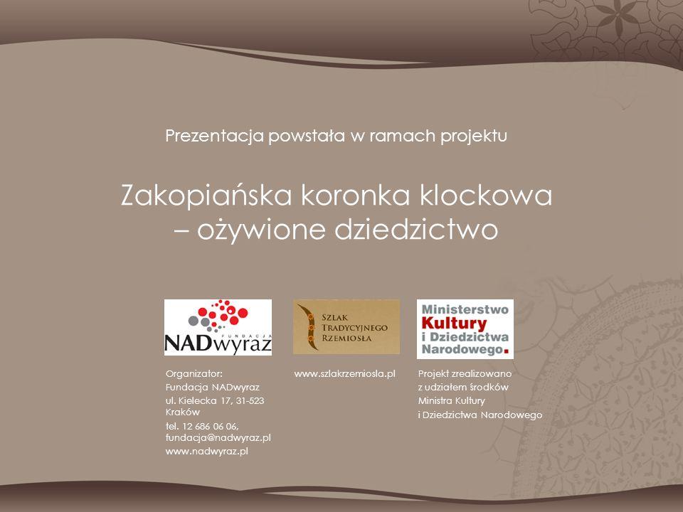Prezentacja powstała w ramach projektu Zakopiańska koronka klockowa – ożywione dziedzictwo Organizator: Fundacja NADwyraz ul. Kielecka 17, 31-523 Krak