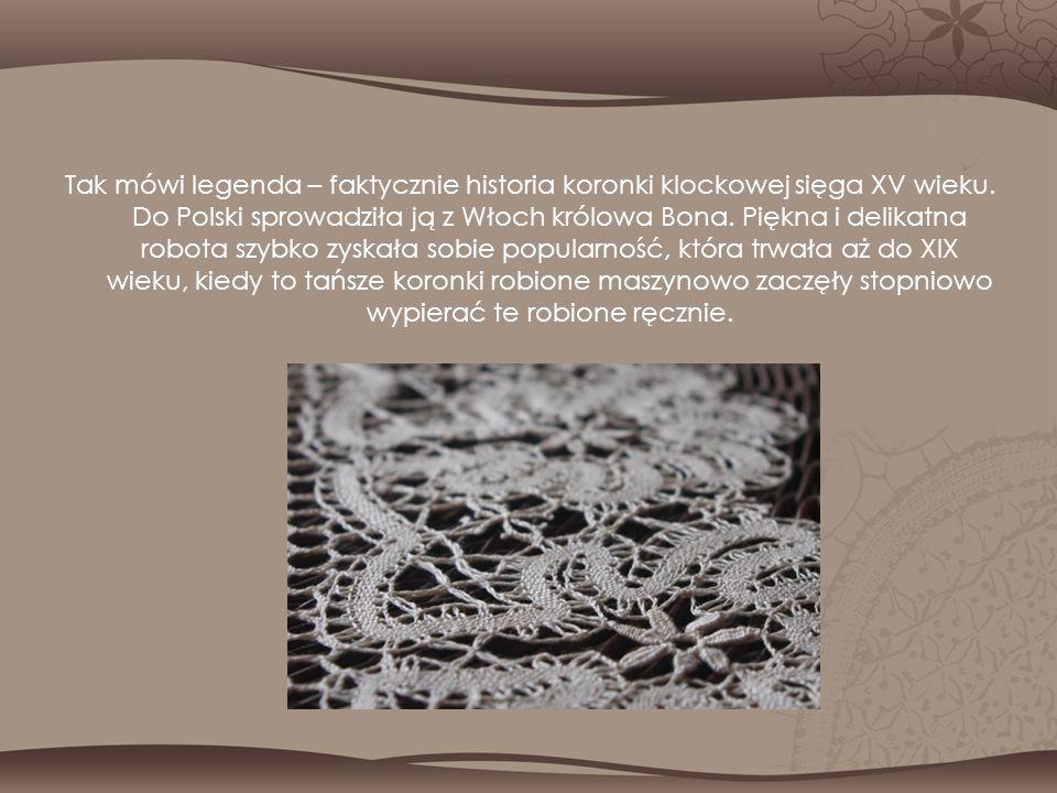 Tak mówi legenda – faktycznie historia koronki klockowej sięga XV wieku. Do Polski sprowadziła ją z Włoch królowa Bona. Piękna i delikatna robota szyb
