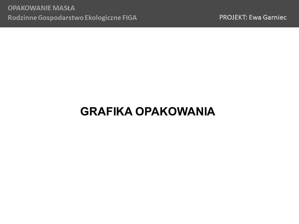 GRAFIKA OPAKOWANIA OPAKOWANIE MASŁA Rodzinne Gospodarstwo Ekologiczne FIGA PROJEKT: Ewa Garniec