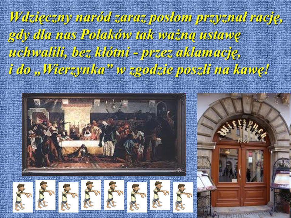 Wdzięczny naród zaraz posłom przyznał rację, gdy dla nas Polaków tak ważną ustawę uchwalili, bez kłótni - przez aklamację, i do Wierzynka w zgodzie poszli na kawę!