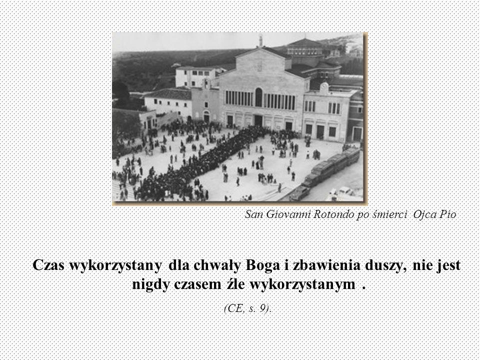 Czas wykorzystany dla chwały Boga i zbawienia duszy, nie jest nigdy czasem źle wykorzystanym. (CE, s. 9). (CE, s. 9). San Giovanni Rotondo po śmierci
