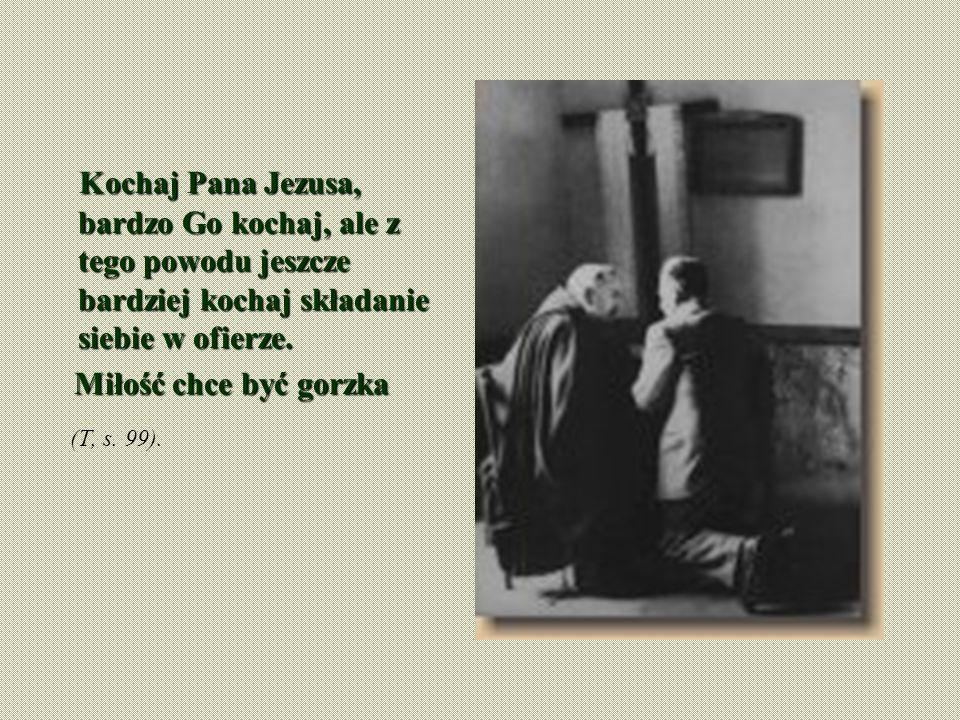 Kochaj Pana Jezusa, bardzo Go kochaj, ale z tego powodu jeszcze bardziej kochaj składanie siebie w ofierze. Miłość chce być gorzka Miłość chce być gor