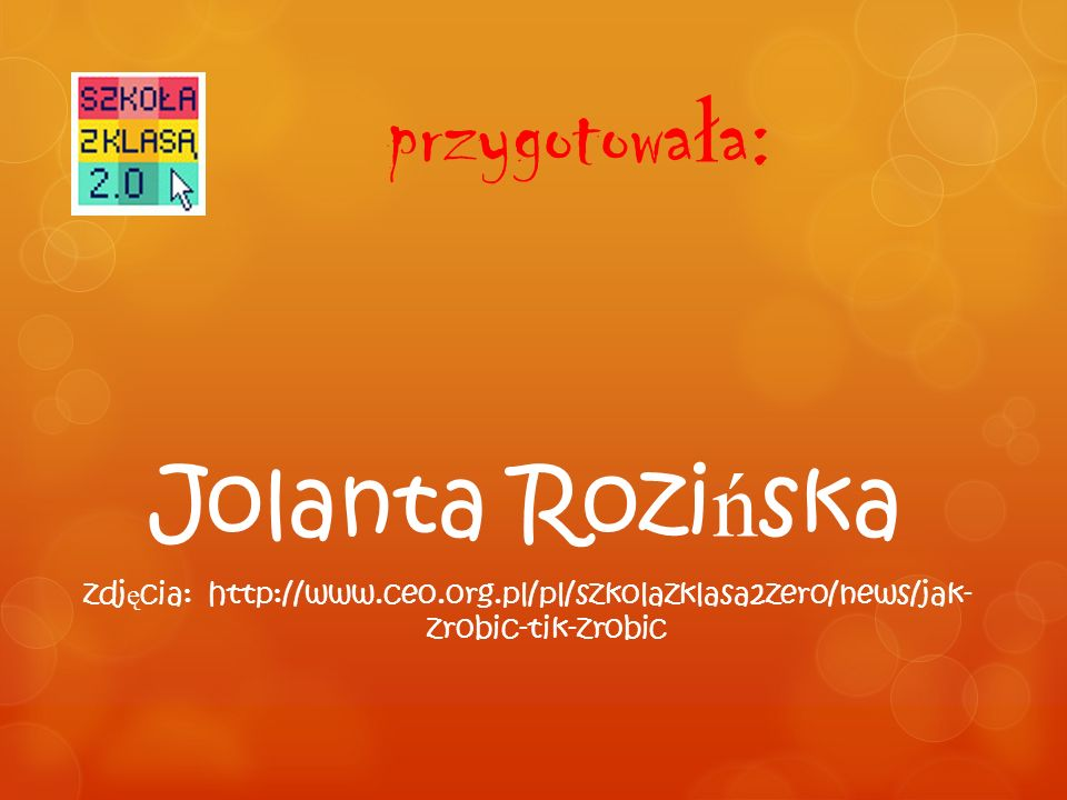 przygotowa ł a: Jolanta Rozi ń ska zdj ę cia: http://www.ceo.org.pl/pl/szkolazklasa2zero/news/jak- zrobic-tik-zrobic