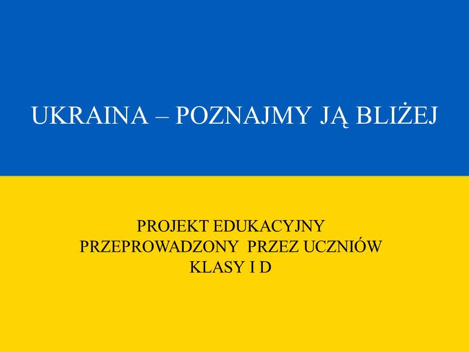 PROJEKT EDUKACYJNY PRZEPROWADZONY PRZEZ UCZNIÓW KLASY I D UKRAINA – POZNAJMY JĄ BLIŻEJ