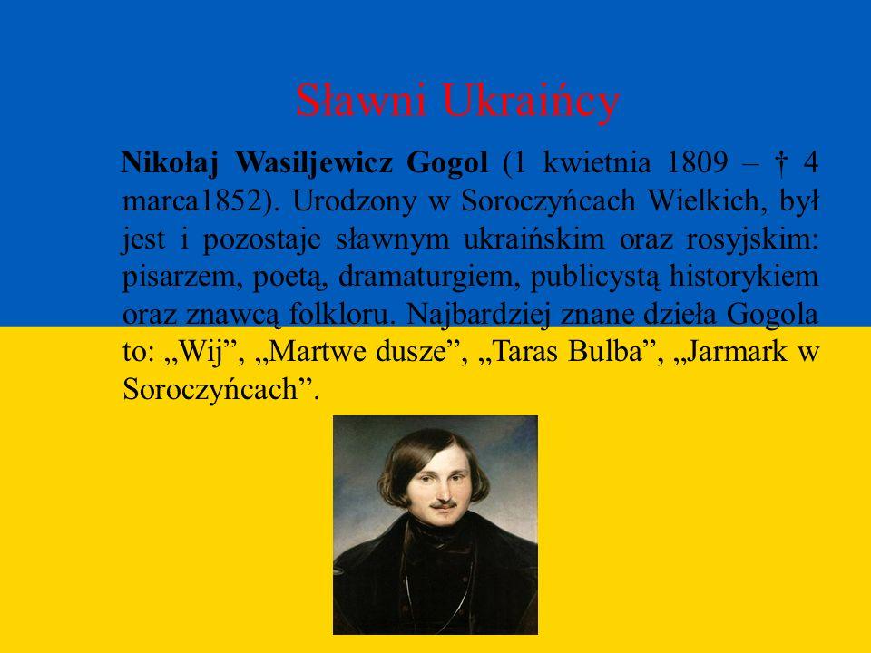 Sławni Ukraińcy Nikołaj Wasiljewicz Gogol (1 kwietnia 1809 – 4 marca1852). Urodzony w Soroczyńcach Wielkich, był jest i pozostaje sławnym ukraińskim o