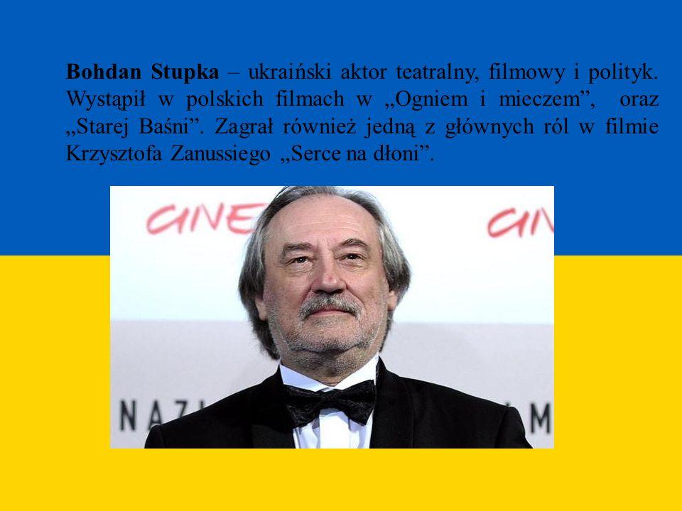 Bohdan Stupka – ukraiński aktor teatralny, filmowy i polityk. Wystąpił w polskich filmach w Ogniem i mieczem, oraz Starej Baśni. Zagrał również jedną